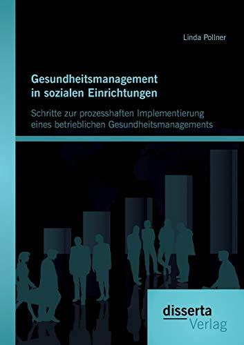 Gesundheitsmanagement in sozialen Einrichtungen: Schritte zur prozesshaften Implementierung eines ...
