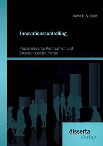 Innovationscontrolling: Praxisrelevante Kennzahlen und Steuerungsinstrumente: Marco E. Aulbach