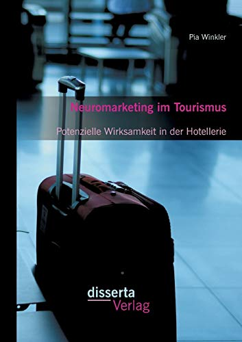 Neuromarketing im Tourismus: Potenzielle Wirksamkeit in der Hotellerie: Pia Winkler