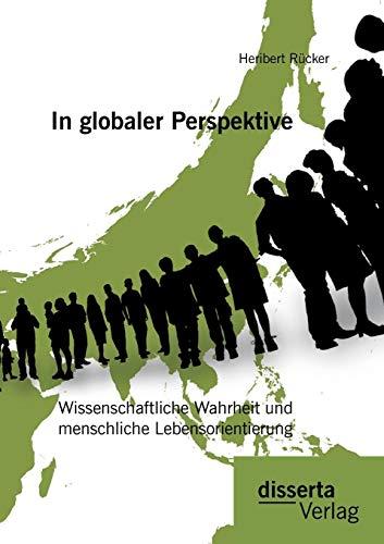 In globaler Perspektive: Wissenschaftliche Wahrheit und menschliche Lebensorientierung: Heribert ...