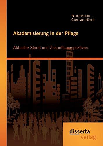 Akademisierung in der Pflege: Aktueller Stand und Zukunftsperspektiven: Nicola Hundt