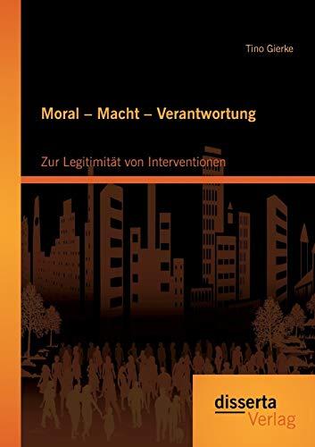 Moral - Macht - Verantwortung: Zur Legitimität von Interventionen: Tino Gierke