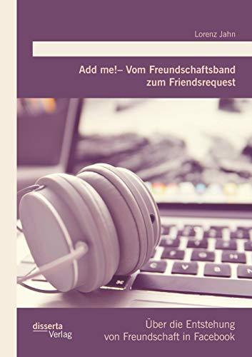 Add me! - Vom Freundschaftsband zum Friendsrequest: Über die Entstehung von Freundschaft in ...