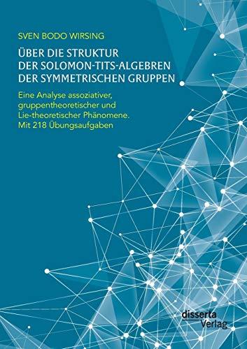 9783959351607: �ber die Struktur der Solomon-Tits-Algebren der symmetrischen Gruppen: Eine Analyse assoziativer, gruppentheoretischer und Lie-theoretischer Ph�nomene; mit 218 �bungsaufgaben