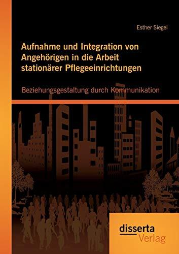 Aufnahme und Integration von Angehörigen in die Arbeit stationärer Pflegeeinrichtungen: ...
