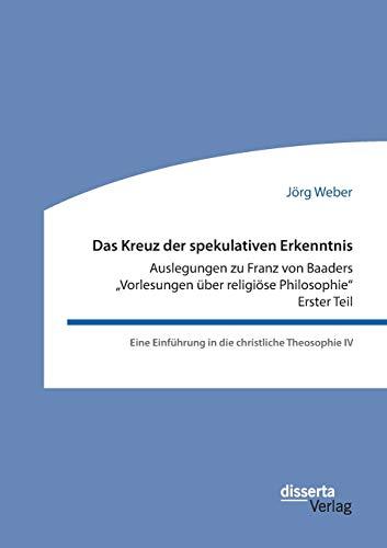 """Das Kreuz Der Spekulativen Erkenntnis. Auslegungen Zu Franz Von Baaders """"Vorlesungen Uber ..."""