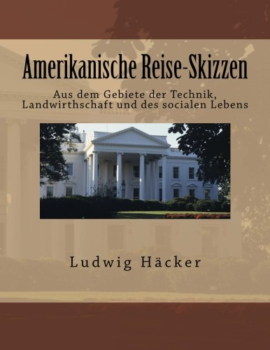 Amerikanische Reise-Skizzen: Aus dem Gebiete der Technik,: Ludwig Hacker