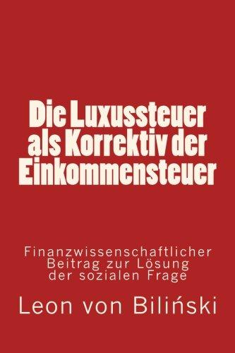 Die Luxussteuer als Correktiv der Einkommensteuer: Finanzwissenschaftlicher: Leon Von Bilinski
