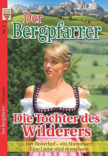 9783959796361: Der Bergpfarrer Nr. 5: Die Tochter des Wilderers / Der Reiterhof - ein Abenteuer? / Eine Liebe wird erwachsen: Ein Kelter Books Heimatroman