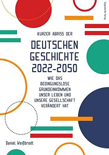 9783961454303: Kurzer Abriss der deutschen Geschichte 2022-2050: Wie das bedingungslose Grundeinkommen unser Leben und unsere Gesellschaft verändert hat