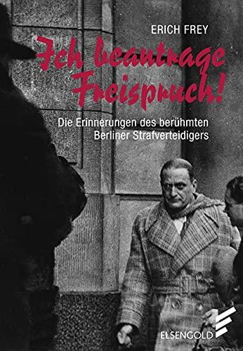 Ich beantrage Freispruch : Erinnerungen eines Berliner: Erich Frey