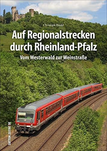 Auf Regionalstrecken durch Rheinland-Pfalz : Vom Westerwald zur Weinstraße - Christoph Riedel