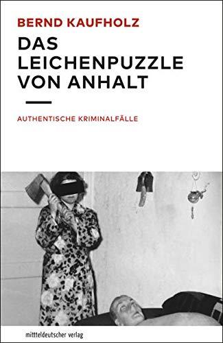 Das Leichenpuzzle von Anhalt : Authentische Kriminalfälle: Bernd Kaufholz