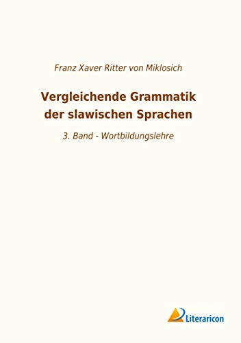 Vergleichende Grammatik der slawischen Sprachen : 3. Band - Wortbildungslehre - Franz Xaver Ritter von Miklosich