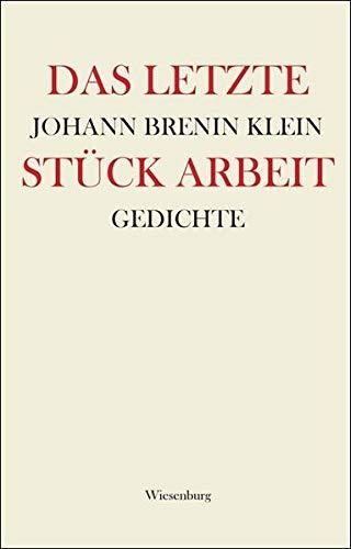 Das letzte Stück Arbeit : Gedichte: Johann Brenin Klein