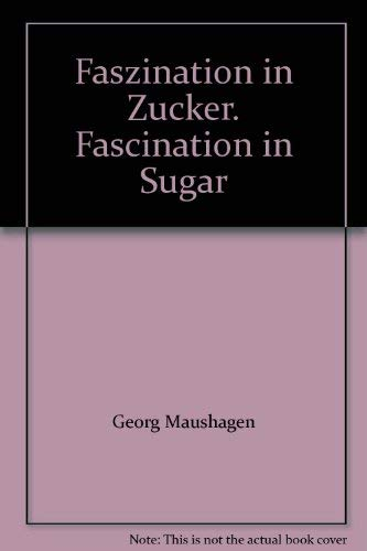 Faszination in Zucker. Fascination in Sugar: Georg Maushagen Brigitte Moog