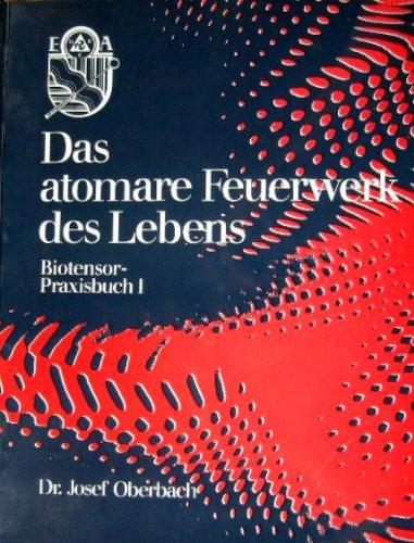 Das atomare Feuerwerk des Lebens. Biotensor-Praxisbuch I.: Oberbach, Josef: