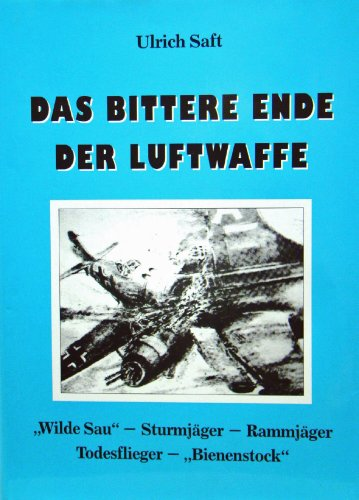 Das bittere Ende der Luftwaffe - Wilde Sau, Sturmjäger, Rammjäger, Todesflieger, Bienenstock. - Saft, Ulrich
