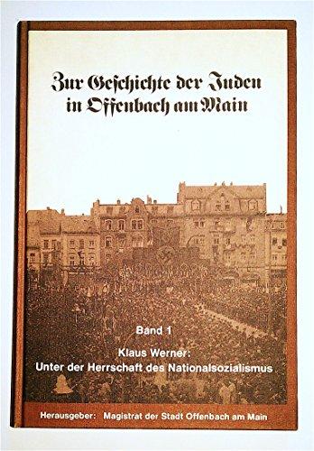 ZER GESCHICHTE DER JUDEN IN OFFENBACH AM MAIN: BAND 1: UNTER DER HERRSCHAFT DES NATIONALSOZIALISMUS...