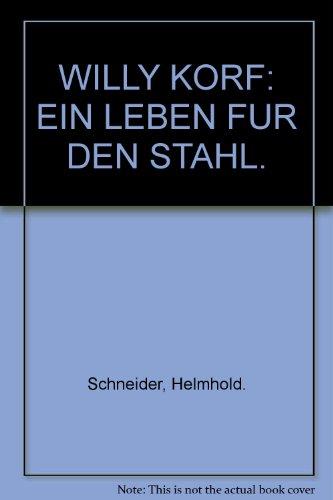 WILLY KORF: EIN LEBEN FUR DEN STAHL.: Schneider, Helmhold.