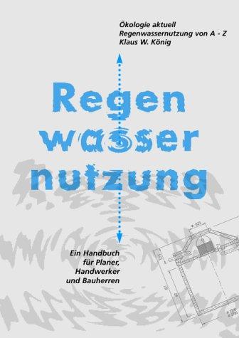 Ökologie Aktuell. Regenwassernutzung von A-Z. Ein Anwender-Handbuch: König, Klaus W.: