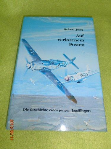 Auf verlorenem Posten: Die Geschichte eines jungen Jagdfliegers: Jung, Robert: