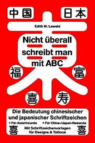 9783980563789: Nicht überall schreibt man mit ABC: Die Bedeutung chinesischer und japanischer Schriftzeichen. Für Asienfreunde. Für China-/Japan-Reisende. Mit Schriftzeichenvorlagen für Designs & Tattoos