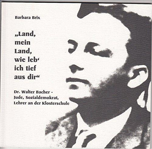 9783980569804: Land mein Land, wie leb` ich tief aus dir . Dr. Walter Bacher - Jude, Sozialdemokrat, Lehrer an der Klosterschule. Mit Abbn. Vorwort Ruben Herzberg.