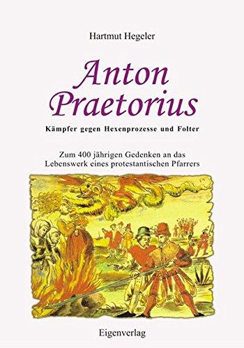 9783980896948: Anton Praetorius - K�mpfer gegen Hexenprozesse und Folter: Zum 400j�hrigen Gedenken an das Lebenswerk eines protestantischen Pfarrers