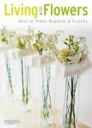 Living with Flowers - Begeisternde Kreationen internationaler Meisterfloristen: Wagener, Klaus u.a.