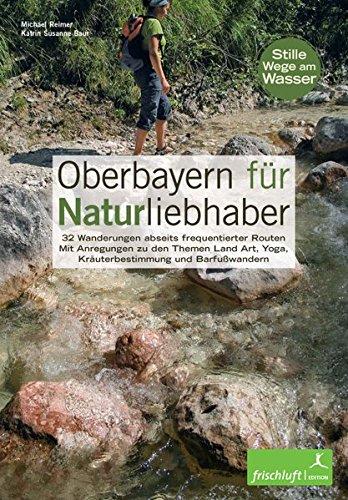 9783981089080: Oberbayern für Naturliebhaber: 32 Wanderungen abseits frequentierter Routen Mit Anregungen zu den Themen Land Art, Yoga, Kräuterbestimmung und Barfußwandern Stille Wege am Wasser