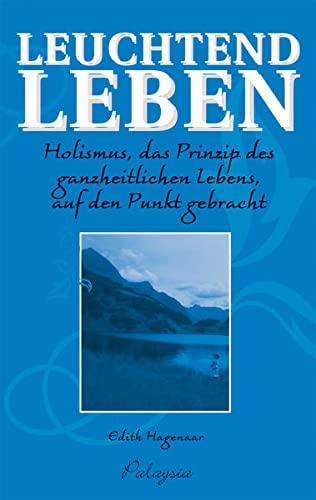 9783981175226: Leuchtend Leben. Holismus, das Prinzip des ganzheitlichen Lebens, auf den Punkt gebracht.