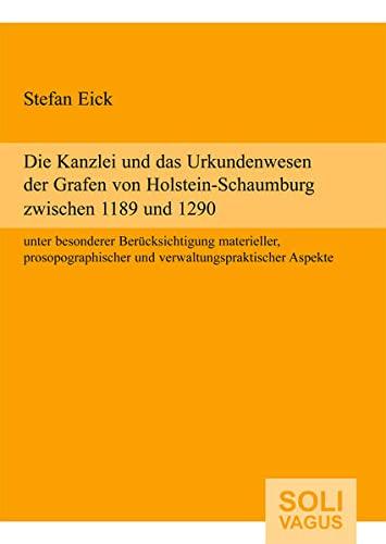 9783981210125: Die Kanzlei und das Urkundenwesen der Grafen von Holstein-Schaumburg zwischen 1189 und 1290 unter besonderer Berücksichtigung materieller, prosopographischer und verwaltungspraktischer Aspekte