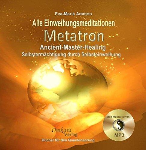 9783981236972: Metatron Ancient-Master-Healing: Selbstermächtigung durch Selbsteinweihung - Alle Einweihungsmediationen aus dem Buch