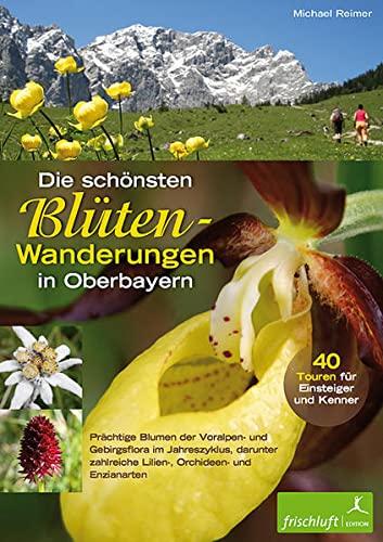 Die schönsten Blüten-Wanderungen in Oberbayern: 40 Touren: Michael Reimer