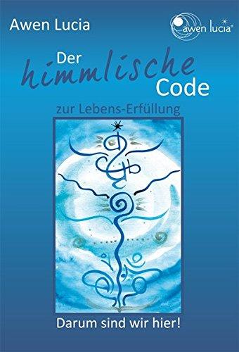 Der himmlische Code zur Lebens~Erfüllung: Darum sind: Lucia Awen