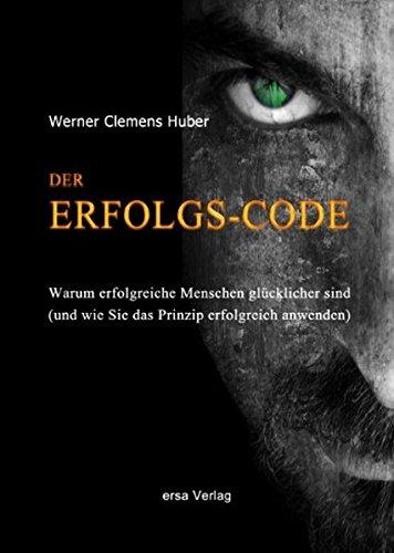 Der Erfolgs-Code: Warum erfolgreiche Menschen glücklicher sind: Werner Clemens Huber