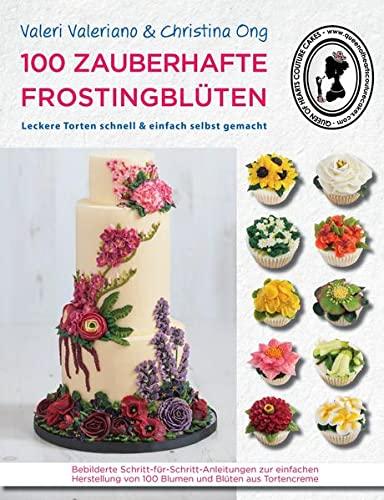 9783981535877: 100 zauberhafte Frostingblüten: Schritt-für-Schritt-Anleitungen zum Spritzen von Blüten und Blumen aus Frosting. Bebilderte von 100 Blumen und Blüten aus Tortencreme
