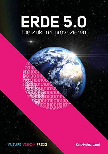 Erde 5.0 Die Zukunft provozieren - Land, Karl-Heinz