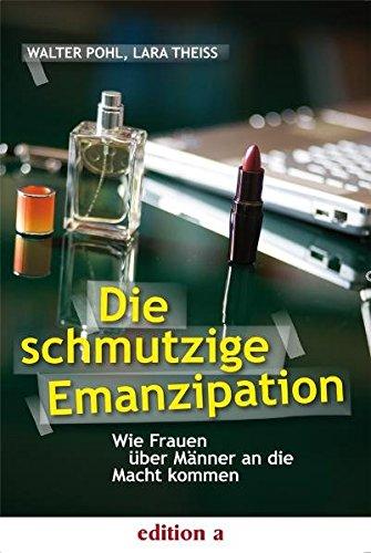 Die schmutzige Emanzipation: Wie Frauen über Männer: Pohl, Walter; Theiss,