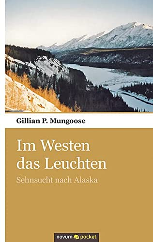9783990107751: Im Westen das Leuchten: Sehnsucht nach Alaska