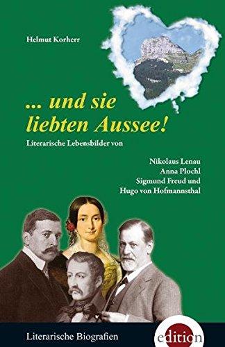 und sie liebten Aussee! Literarische Lebensbilder von Nikolaus Lenau, Anna Plochl, Sigmund Freud ...