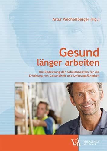 9783990521274: Gesund l�nger arbeiten: Die Bedeutung der Arbeitsmedizin f�r die Erhaltung von Gesundheit und Leistungsf�higkeit