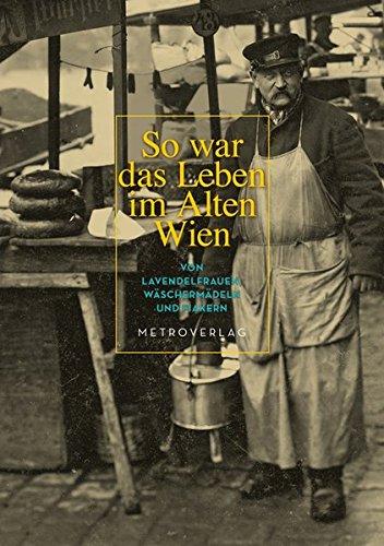 9783993001346: So war das Leben im alten Wien: Von Lavendelfrauen, Wäschermädeln und Fiakern