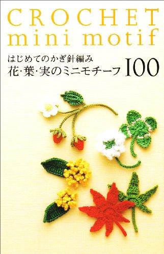 9784021904387: はじめてのかぎ針編み花・葉・実のミニモチーフ100. Hajimete no kagibariami hana ha mi no mini mochīfu hyaku = Crochet mini motif