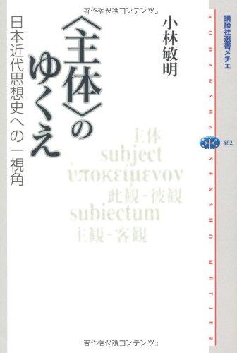 9784062584838: Shutai No Yukue: Nihon Kindai Shisōshi E No Ichi Shikaku: Shutai, Shikan Hikan, Shukan Kyakkan = Subject