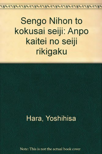 Sengo Nihon To Kokusai Seiji Anpo Kaitei No Seiji Rikigaku: Yoshihisa Hara