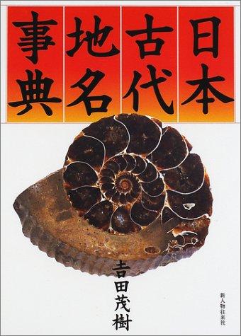 Nihon kodai chimei jiten (Japanese Edition): Shigeki Yoshida