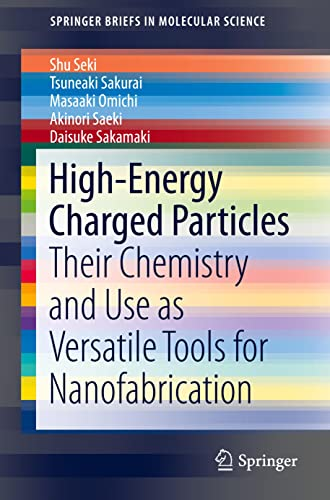 9784431556831: High-Energy Charged Particles: Their Chemistry and Use as Versatile Tools for Nanofabrication (SpringerBriefs in Molecular Science)