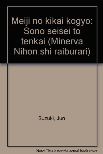 Meiji no kikai kogyo: Sono seisei to tenkai (Minerva Nihon shi raiburari) (Japanese Edition): Jun ...